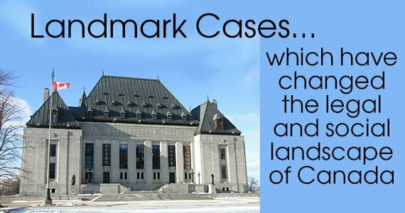 Landmark Cases: Cases which have changed the Legal and Social Landscape of Canada