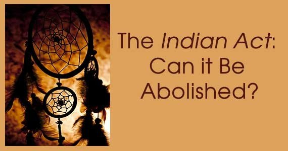 The Indian Act: Can it be abolished?