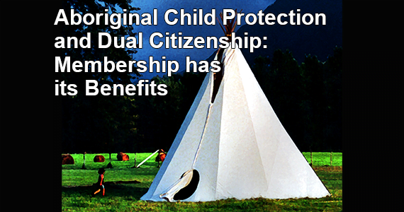 Aboriginal Child Protection and Dual Citizenship: Membership has its Benefits
