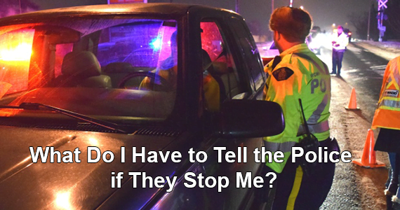 What Do I Have to Tell the Police if They Stop Me?