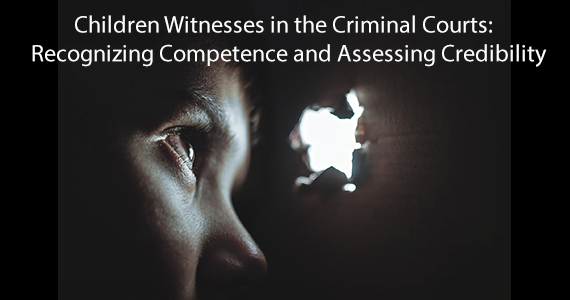 Children Witnesses in the Criminal Courts:  Recognizing Competence and Assessing Credibility