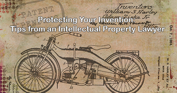 Protecting Your Invention: Tips from an Intellectual Property Lawyer