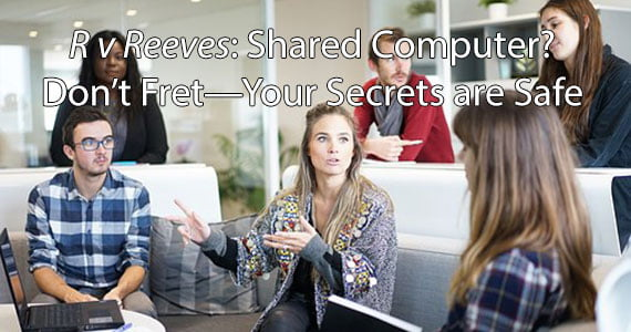 <em>R v Reeves</em>: Shared Computer? Don't Fret—Your Secrets are Safe